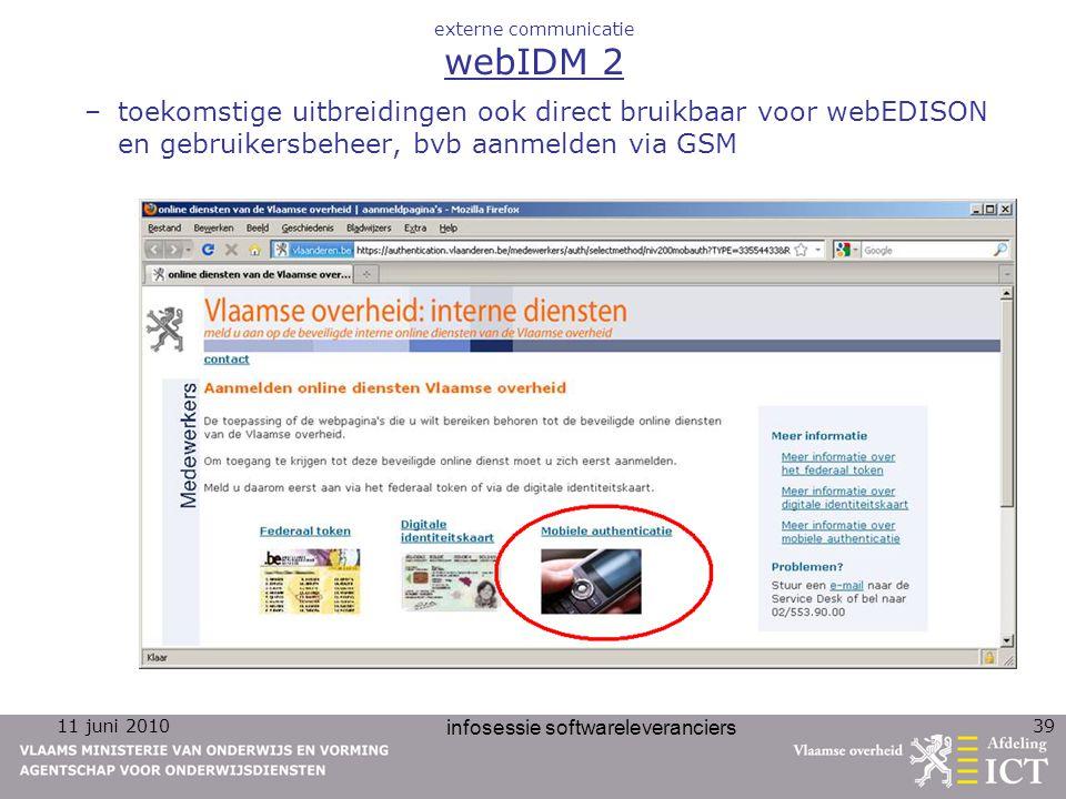 11 juni 2010 infosessie softwareleveranciers 39 externe communicatie webIDM 2 –toekomstige uitbreidingen ook direct bruikbaar voor webEDISON en gebruikersbeheer, bvb aanmelden via GSM