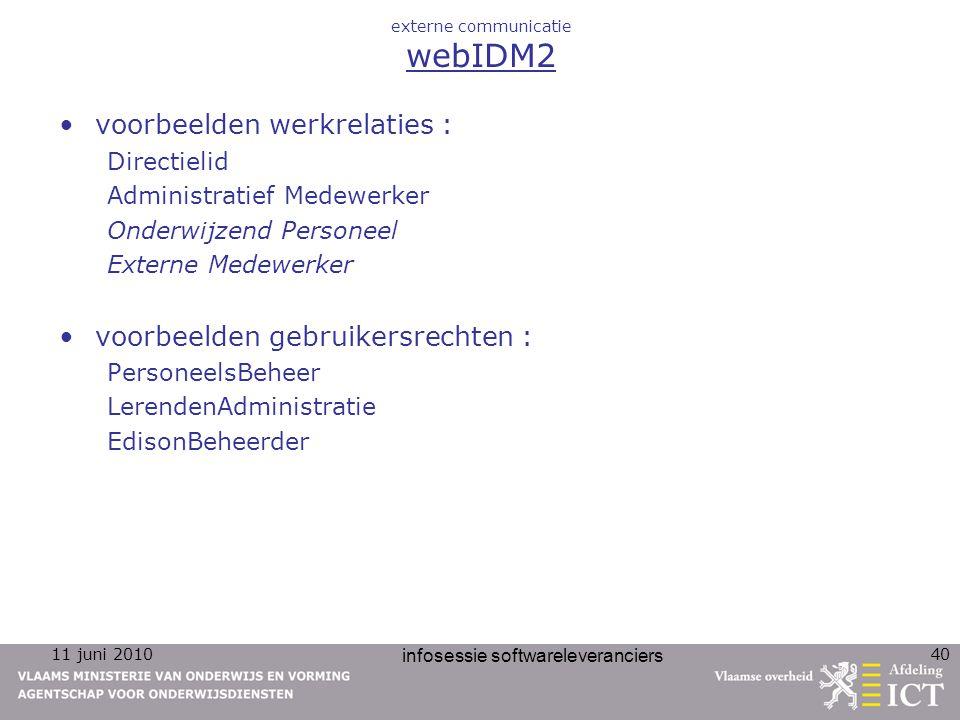 11 juni 2010 infosessie softwareleveranciers 40 externe communicatie webIDM2 voorbeelden werkrelaties : Directielid Administratief Medewerker Onderwijzend Personeel Externe Medewerker voorbeelden gebruikersrechten : PersoneelsBeheer LerendenAdministratie EdisonBeheerder