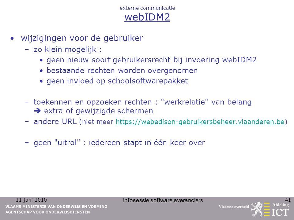 11 juni 2010 infosessie softwareleveranciers 41 externe communicatie webIDM2 wijzigingen voor de gebruiker –zo klein mogelijk : geen nieuw soort gebru