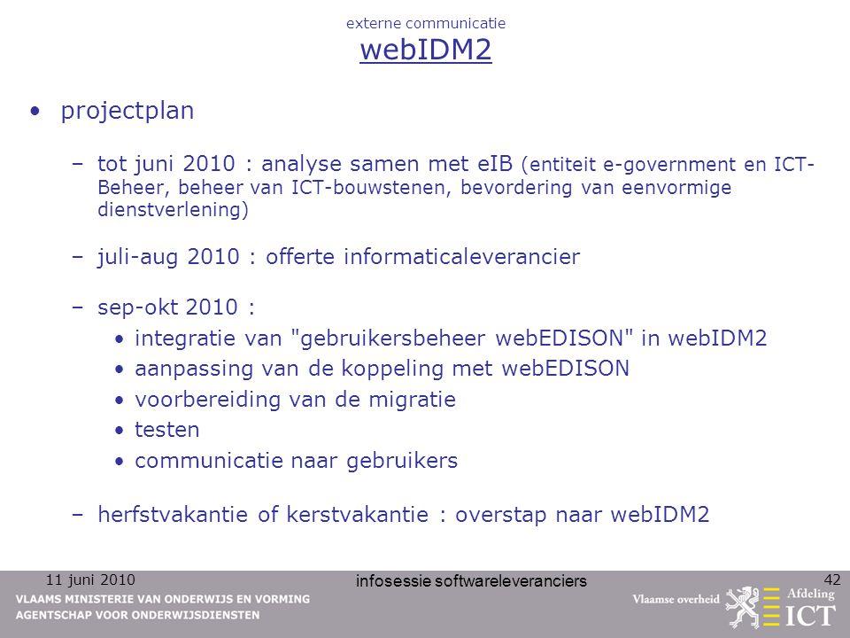 11 juni 2010 infosessie softwareleveranciers 42 externe communicatie webIDM2 projectplan –tot juni 2010 : analyse samen met eIB (entiteit e-government en ICT- Beheer, beheer van ICT-bouwstenen, bevordering van eenvormige dienstverlening) –juli-aug 2010 : offerte informaticaleverancier –sep-okt 2010 : integratie van gebruikersbeheer webEDISON in webIDM2 aanpassing van de koppeling met webEDISON voorbereiding van de migratie testen communicatie naar gebruikers –herfstvakantie of kerstvakantie : overstap naar webIDM2
