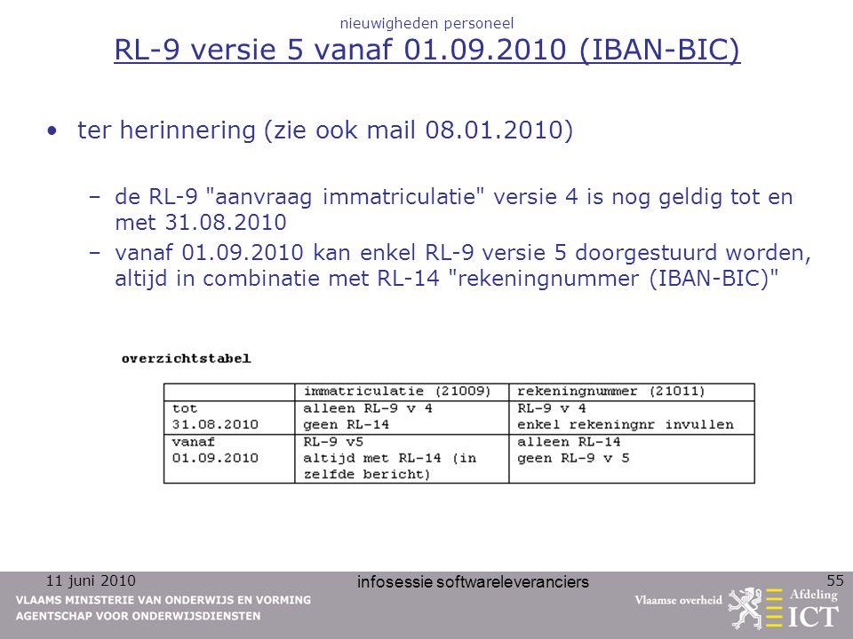 11 juni 2010 infosessie softwareleveranciers 55 nieuwigheden personeel RL-9 versie 5 vanaf 01.09.2010 (IBAN-BIC) ter herinnering (zie ook mail 08.01.2010) –de RL-9 aanvraag immatriculatie versie 4 is nog geldig tot en met 31.08.2010 –vanaf 01.09.2010 kan enkel RL-9 versie 5 doorgestuurd worden, altijd in combinatie met RL-14 rekeningnummer (IBAN-BIC)