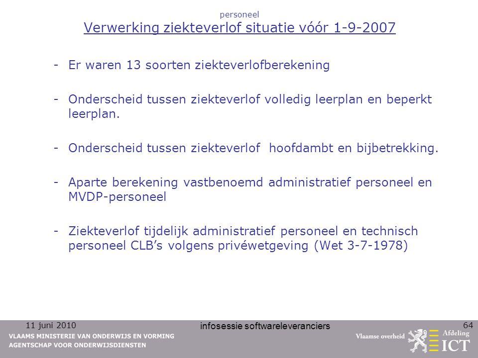 11 juni 2010 infosessie softwareleveranciers 64 personeel Verwerking ziekteverlof situatie vóór 1-9-2007 -Er waren 13 soorten ziekteverlofberekening -Onderscheid tussen ziekteverlof volledig leerplan en beperkt leerplan.