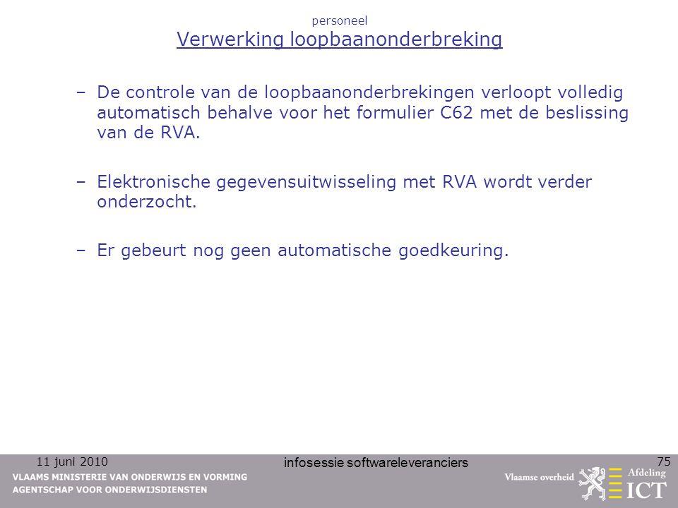 11 juni 2010 infosessie softwareleveranciers 75 personeel Verwerking loopbaanonderbreking –De controle van de loopbaanonderbrekingen verloopt volledig automatisch behalve voor het formulier C62 met de beslissing van de RVA.