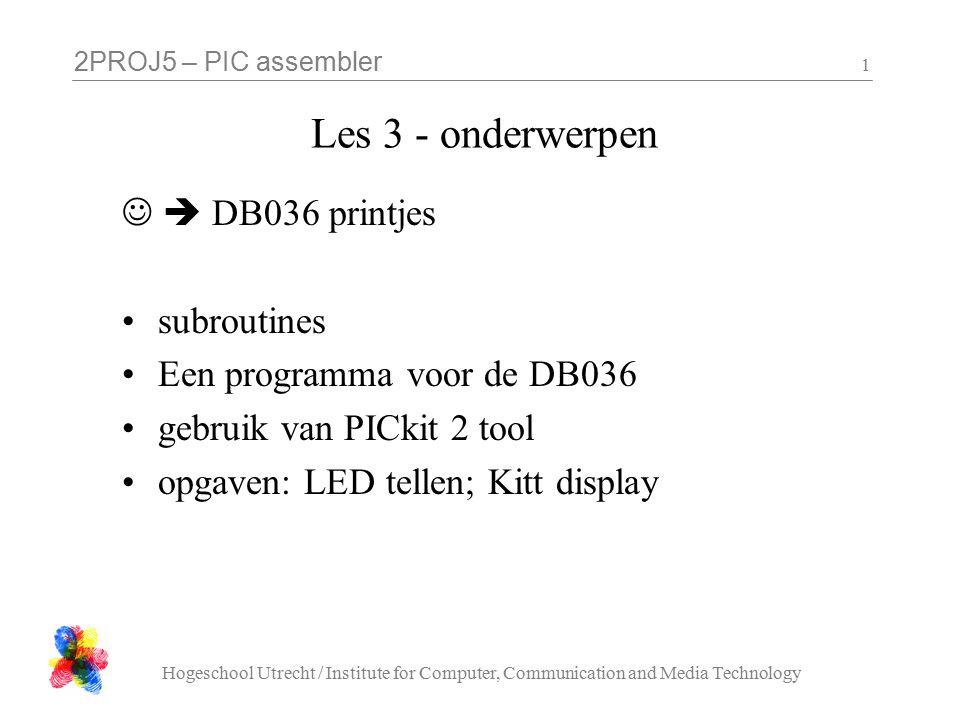 2PROJ5 – PIC assembler Hogeschool Utrecht / Institute for Computer, Communication and Media Technology 1 Les 3 - onderwerpen  DB036 printjes subroutines Een programma voor de DB036 gebruik van PICkit 2 tool opgaven: LED tellen; Kitt display