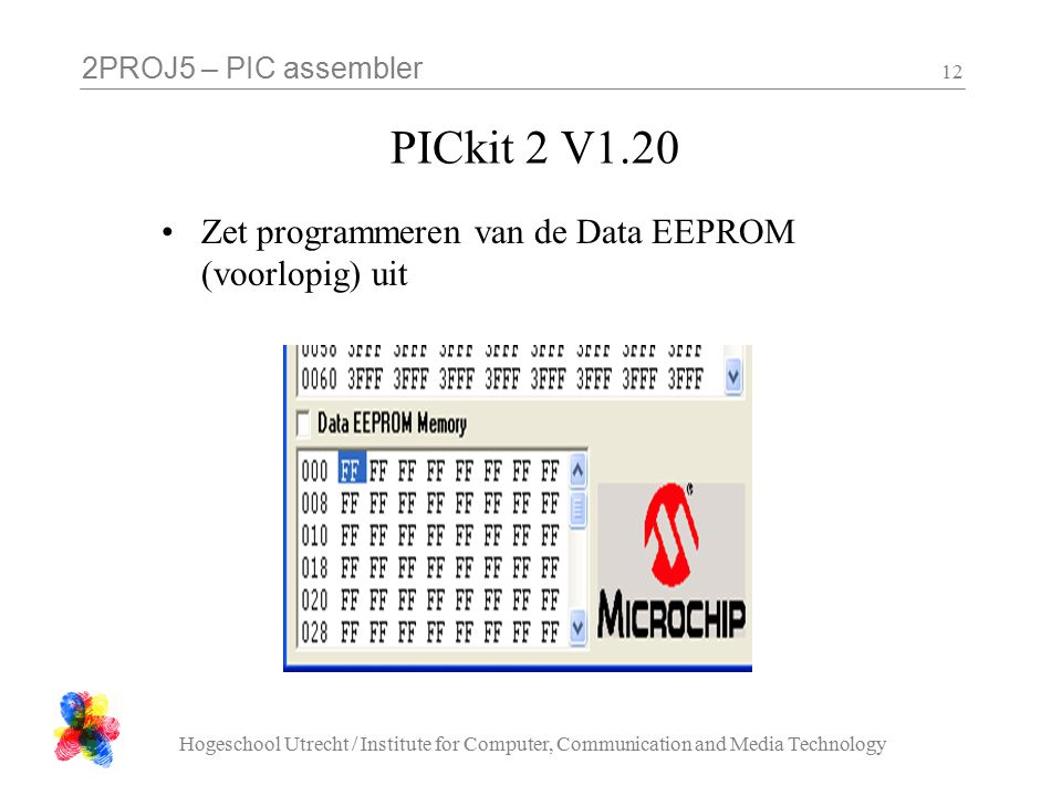 2PROJ5 – PIC assembler Hogeschool Utrecht / Institute for Computer, Communication and Media Technology 12 PICkit 2 V1.20 Zet programmeren van de Data EEPROM (voorlopig) uit