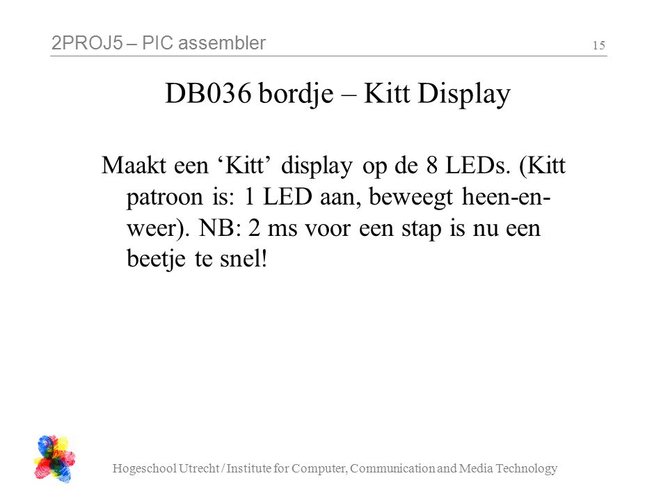 2PROJ5 – PIC assembler Hogeschool Utrecht / Institute for Computer, Communication and Media Technology 15 DB036 bordje – Kitt Display Maakt een 'Kitt' display op de 8 LEDs.
