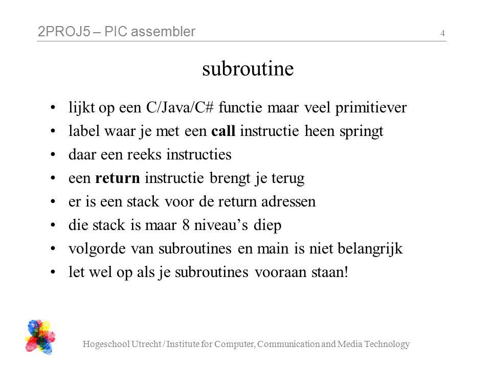 2PROJ5 – PIC assembler Hogeschool Utrecht / Institute for Computer, Communication and Media Technology 4 subroutine lijkt op een C/Java/C# functie maar veel primitiever label waar je met een call instructie heen springt daar een reeks instructies een return instructie brengt je terug er is een stack voor de return adressen die stack is maar 8 niveau's diep volgorde van subroutines en main is niet belangrijk let wel op als je subroutines vooraan staan!