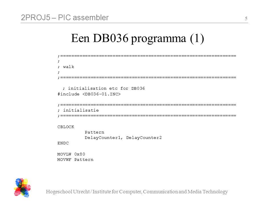 2PROJ5 – PIC assembler Hogeschool Utrecht / Institute for Computer, Communication and Media Technology 6 Een DB036 programma (2) ;================================================================ ; main loop ;================================================================ MainLoop CLRC RLF Pattern, f MOVF Pattern, F MOVLW 0x05 SKPNZ MOVWF Pattern MOVFW Pattern XORLW 0xFF MOVWF PORTD