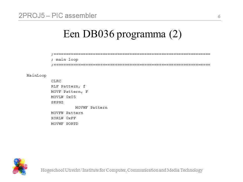2PROJ5 – PIC assembler Hogeschool Utrecht / Institute for Computer, Communication and Media Technology 7 Een DB036 programma (3) CLRF DelayCounter1 DelayLoop1 CLRF DelayCounter2 DelayLoop2 CALL SmallDelay DECFSZ DelayCounter2, f GOTO DelayLoop2 DECFSZ DelayCounter1, f GOTO DelayLoop1 GOTO MainLoop
