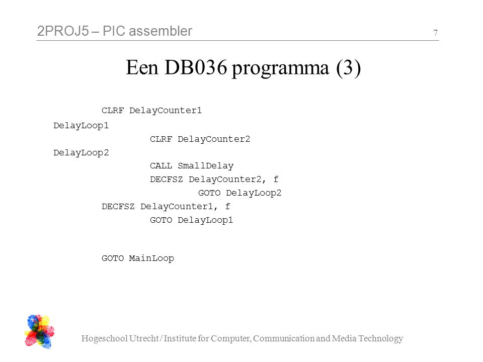 2PROJ5 – PIC assembler Hogeschool Utrecht / Institute for Computer, Communication and Media Technology 7 Een DB036 programma (3) CLRF DelayCounter1 DelayLoop1 CLRF DelayCounter2 DelayLoop2 CALL SmallDelay DECFSZ DelayCounter2, f GOTO DelayLoop2 DECFSZ DelayCounter1, f GOTO DelayLoop1 GOTO MainLoop