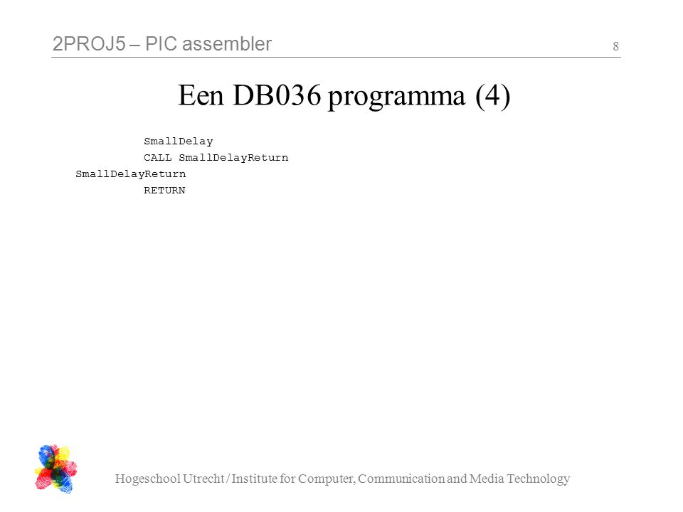 2PROJ5 – PIC assembler Hogeschool Utrecht / Institute for Computer, Communication and Media Technology 8 Een DB036 programma (4) SmallDelay CALL SmallDelayReturn SmallDelayReturn RETURN