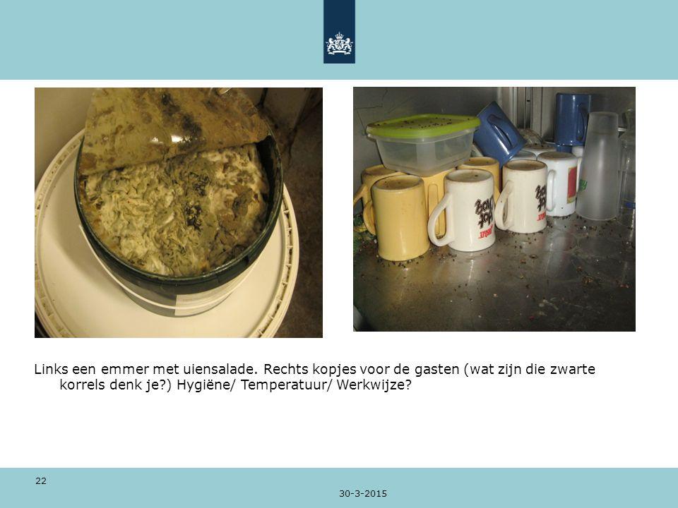 30-3-2015 22 Links een emmer met uiensalade. Rechts kopjes voor de gasten (wat zijn die zwarte korrels denk je?) Hygiëne/ Temperatuur/ Werkwijze?