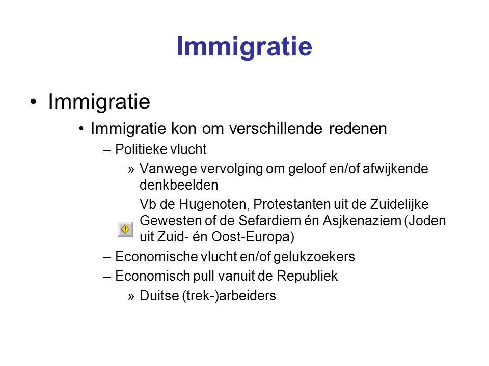 Immigratie Immigratie kon om verschillende redenen –Politieke vlucht »Vanwege vervolging om geloof en/of afwijkende denkbeelden Vb de Hugenoten, Protestanten uit de Zuidelijke Gewesten of de Sefardiem én Asjkenaziem (Joden uit Zuid- én Oost-Europa) –Economische vlucht en/of gelukzoekers –Economisch pull vanuit de Republiek »Duitse (trek-)arbeiders