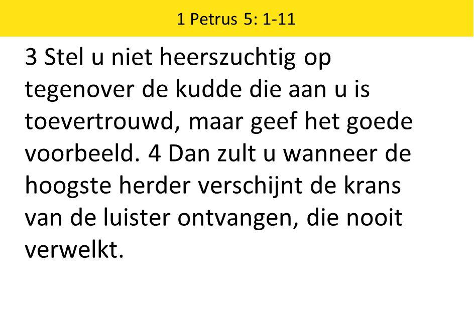 1 Petrus 5: 1-11 3 Stel u niet heerszuchtig op tegenover de kudde die aan u is toevertrouwd, maar geef het goede voorbeeld. 4 Dan zult u wanneer de ho