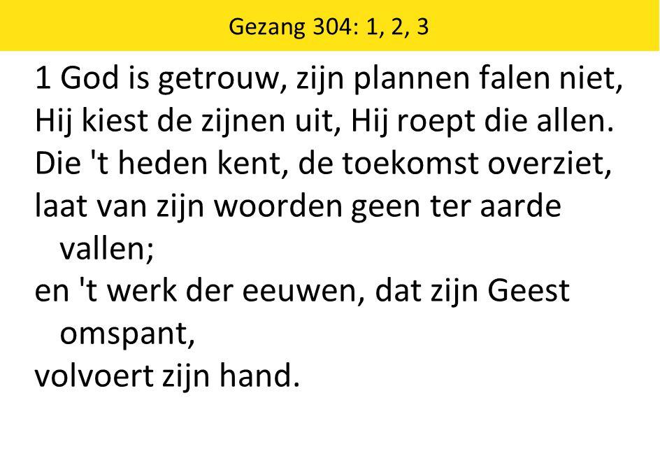 Gezang 304: 1, 2, 3 1 God is getrouw, zijn plannen falen niet, Hij kiest de zijnen uit, Hij roept die allen. Die 't heden kent, de toekomst overziet,