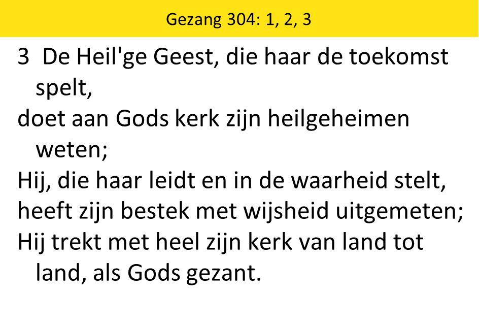 Gezang 304: 1, 2, 3 3 De Heil'ge Geest, die haar de toekomst spelt, doet aan Gods kerk zijn heilgeheimen weten; Hij, die haar leidt en in de waarheid