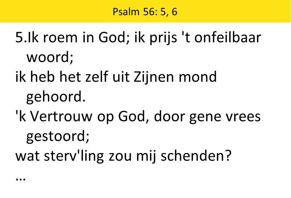 Psalm 56: 5, 6 5.Ik roem in God; ik prijs 't onfeilbaar woord; ik heb het zelf uit Zijnen mond gehoord. 'k Vertrouw op God, door gene vrees gestoord;