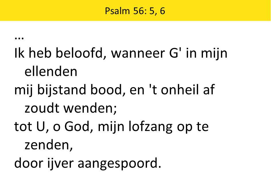 Psalm 56: 5, 6 … Ik heb beloofd, wanneer G' in mijn ellenden mij bijstand bood, en 't onheil af zoudt wenden; tot U, o God, mijn lofzang op te zenden,