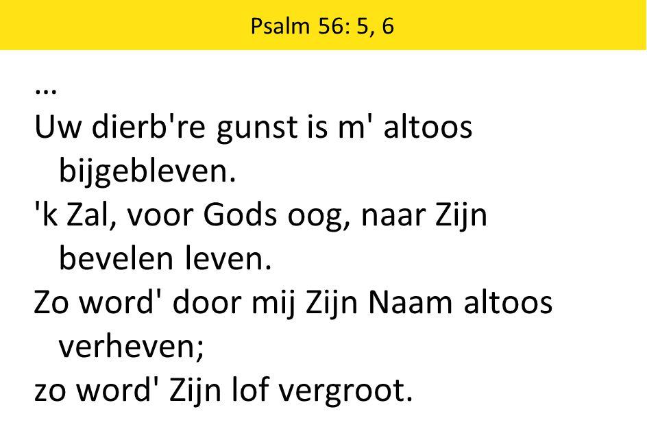 Psalm 56: 5, 6 … Uw dierb're gunst is m' altoos bijgebleven. 'k Zal, voor Gods oog, naar Zijn bevelen leven. Zo word' door mij Zijn Naam altoos verhev