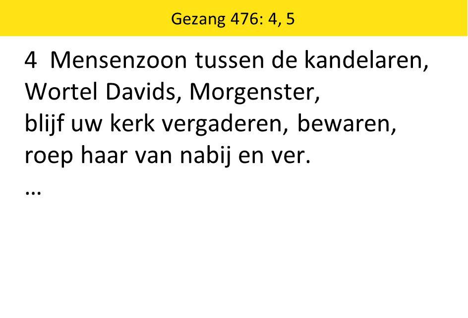 Gezang 476: 4, 5 4 Mensenzoon tussen de kandelaren, Wortel Davids, Morgenster, blijf uw kerk vergaderen, bewaren, roep haar van nabij en ver. …