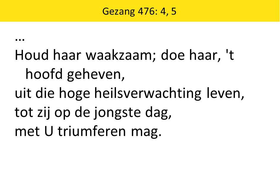 Gezang 476: 4, 5 … Houd haar waakzaam; doe haar, 't hoofd geheven, uit die hoge heilsverwachting leven, tot zij op de jongste dag, met U triumferen ma