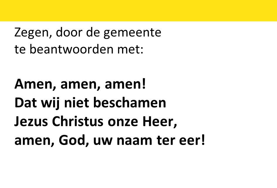 Zegen, door de gemeente te beantwoorden met: Amen, amen, amen! Dat wij niet beschamen Jezus Christus onze Heer, amen, God, uw naam ter eer!