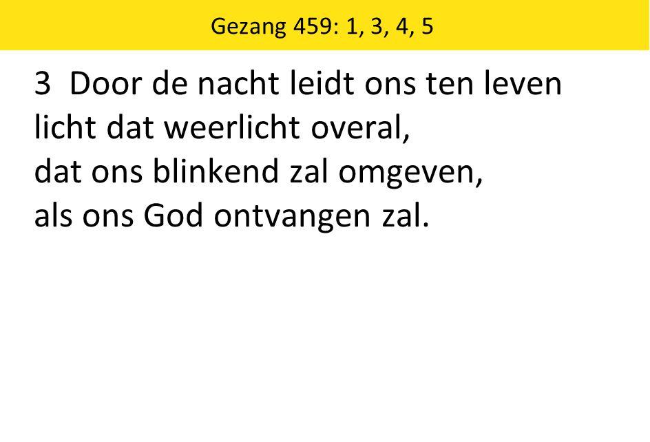 3 Door de nacht leidt ons ten leven licht dat weerlicht overal, dat ons blinkend zal omgeven, als ons God ontvangen zal. Gezang 459: 1, 3, 4, 5
