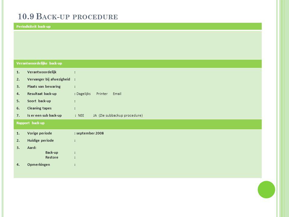 10.9 B ACK - UP PROCEDURE Periodiciteit back-up Verantwoordelijke back-up 1.Verantwoordelijk : 2.Vervanger bij afwezigheid: 3.Plaats van bewaring: 4.R
