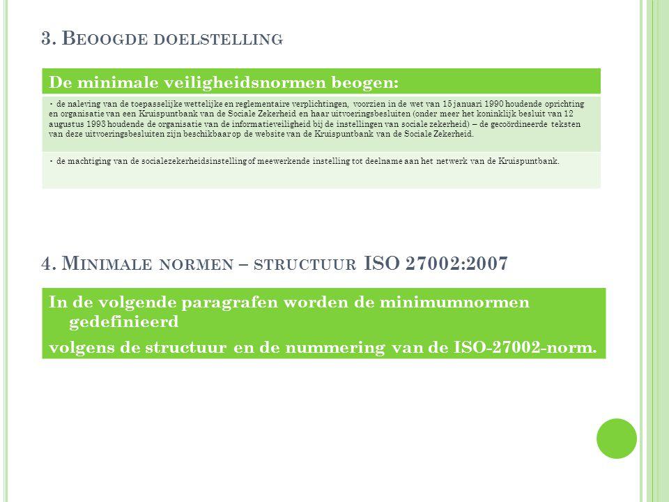 3. B EOOGDE DOELSTELLING 4. M INIMALE NORMEN – STRUCTUUR ISO 27002:2007 In de volgende paragrafen worden de minimumnormen gedefinieerd volgens de stru