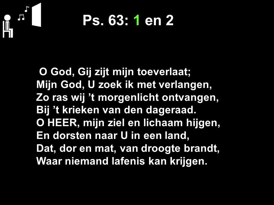 Ps. 63: 1 en 2 O God, Gij zijt mijn toeverlaat; Mijn God, U zoek ik met verlangen, Zo ras wij 't morgenlicht ontvangen, Bij 't krieken van den dageraa
