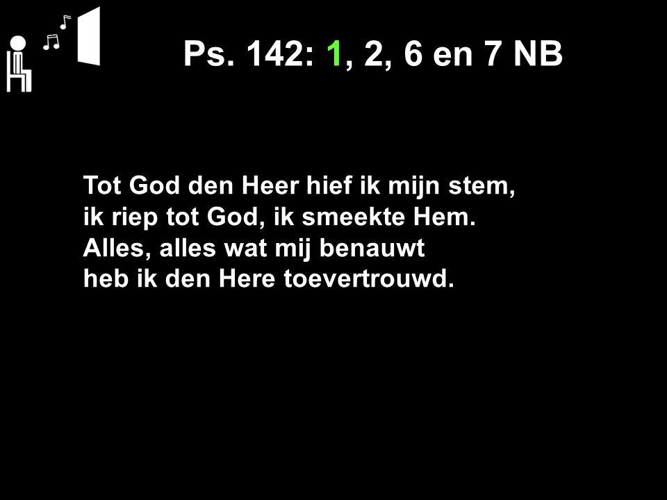 Ps. 142: 1, 2, 6 en 7 NB Tot God den Heer hief ik mijn stem, ik riep tot God, ik smeekte Hem.