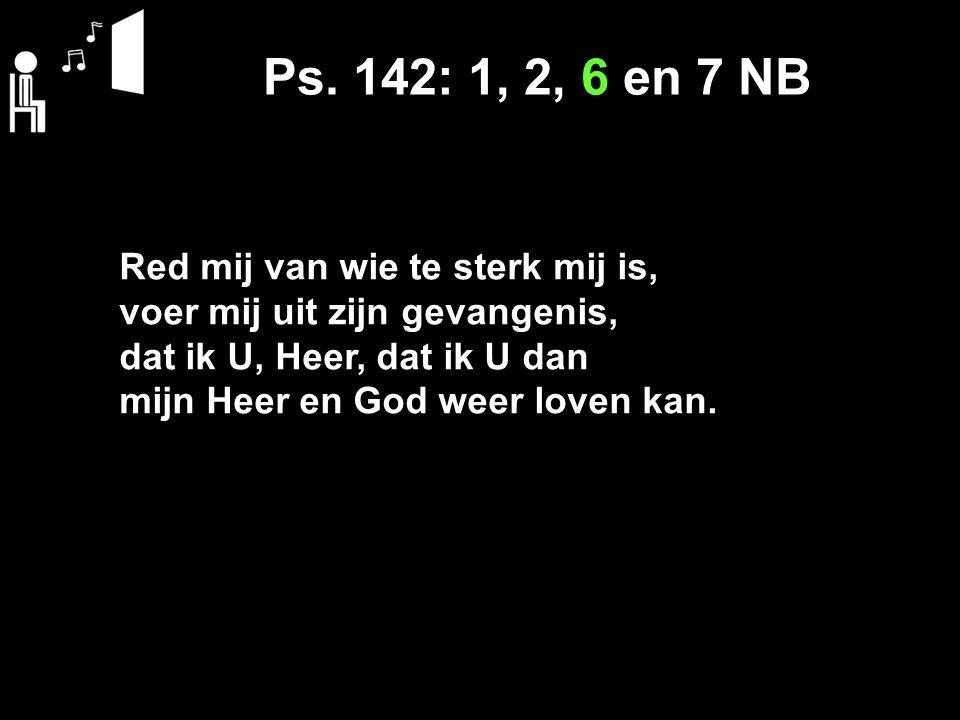 Ps. 142: 1, 2, 6 en 7 NB Red mij van wie te sterk mij is, voer mij uit zijn gevangenis, dat ik U, Heer, dat ik U dan mijn Heer en God weer loven kan.