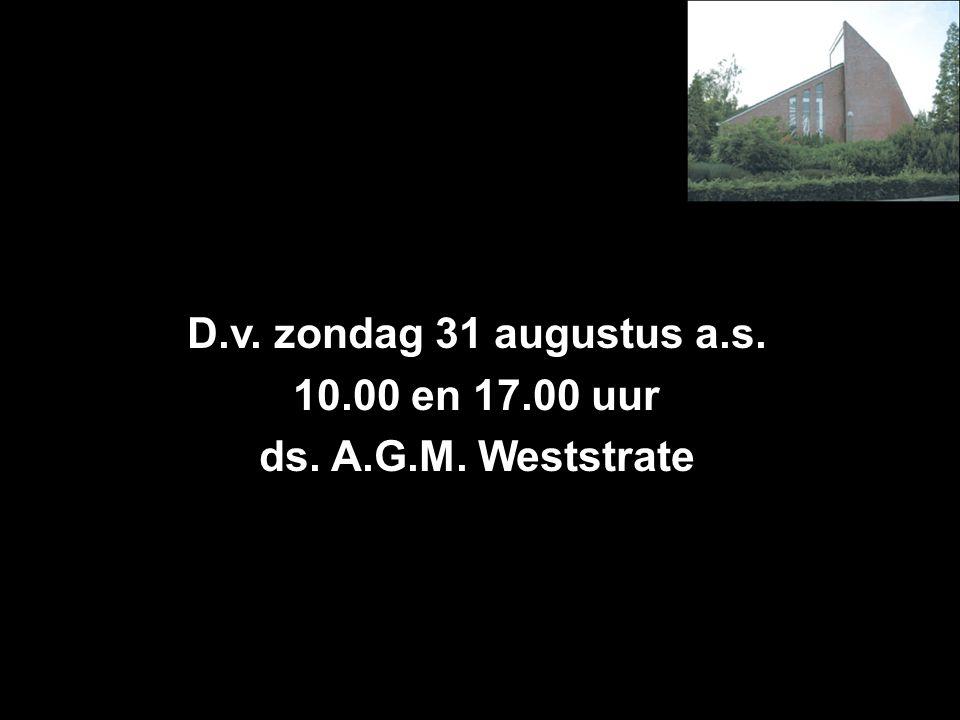 D.v. zondag 31 augustus a.s. 10.00 en 17.00 uur ds. A.G.M. Weststrate