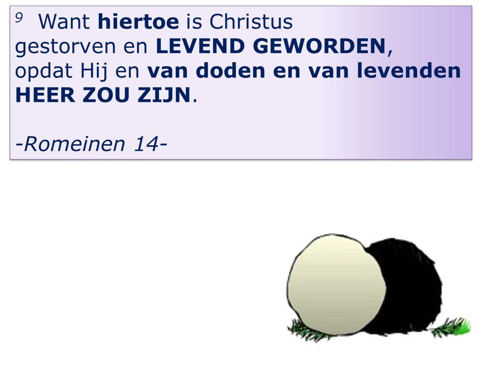 9 Want hiertoe is Christus gestorven en LEVEND GEWORDEN, opdat Hij en van doden en van levenden HEER ZOU ZIJN. -Romeinen 14- 9 Want hiertoe is Christu
