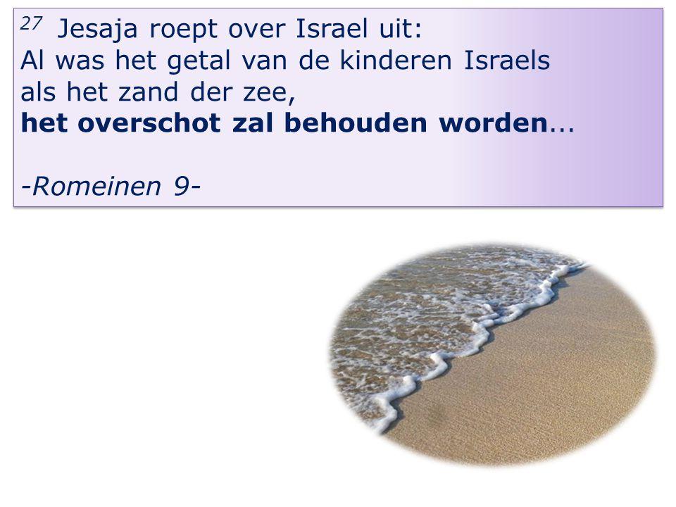 27 Jesaja roept over Israel uit: Al was het getal van de kinderen Israels als het zand der zee, het overschot zal behouden worden... -Romeinen 9- 27 J