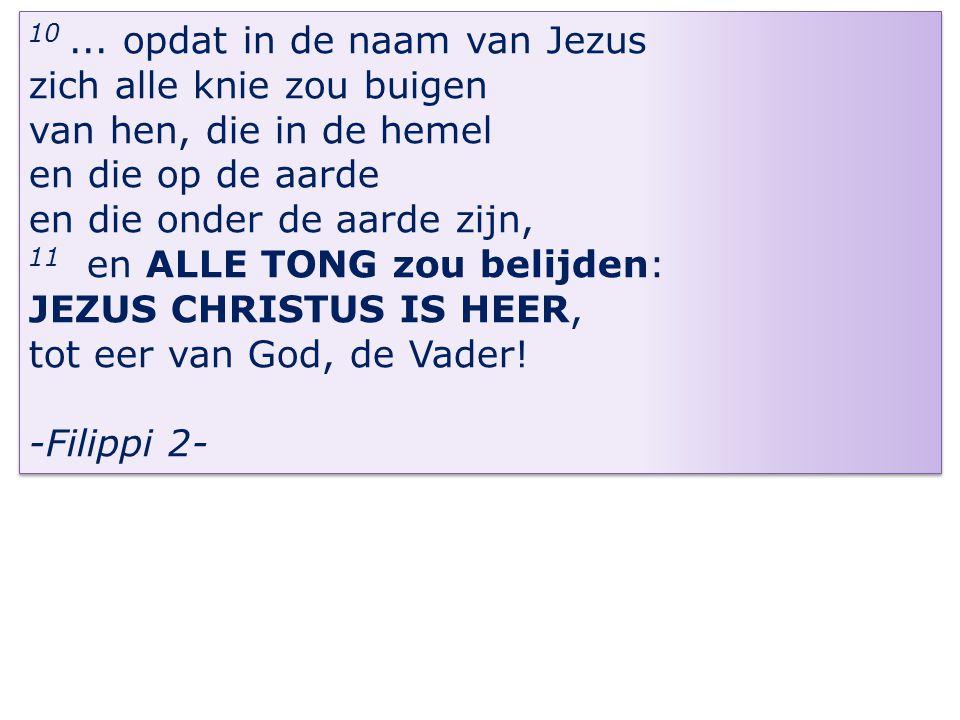 10... opdat in de naam van Jezus zich alle knie zou buigen van hen, die in de hemel en die op de aarde en die onder de aarde zijn, 11 en ALLE TONG zou