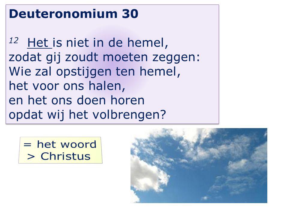 Deuteronomium 30 12 Het is niet in de hemel, zodat gij zoudt moeten zeggen: Wie zal opstijgen ten hemel, het voor ons halen, en het ons doen horen opd