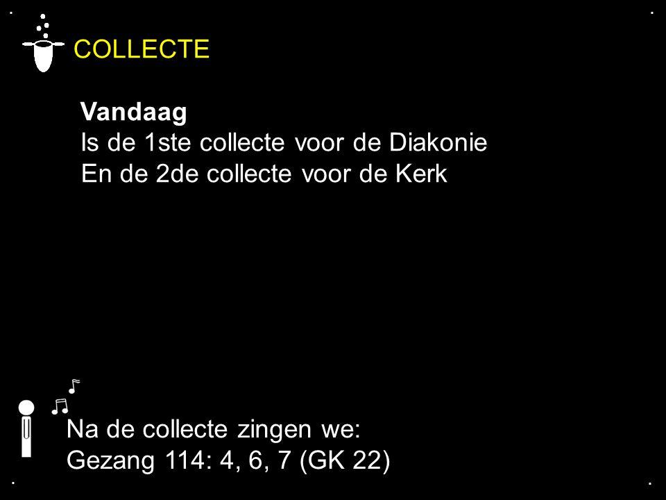 .... COLLECTE Vandaag Is de 1ste collecte voor de Diakonie En de 2de collecte voor de Kerk Na de collecte zingen we: Gezang 114: 4, 6, 7 (GK 22)