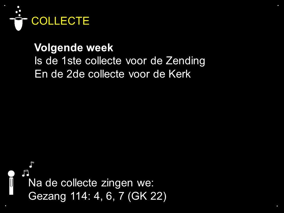 .... COLLECTE Volgende week Is de 1ste collecte voor de Zending En de 2de collecte voor de Kerk Na de collecte zingen we: Gezang 114: 4, 6, 7 (GK 22)