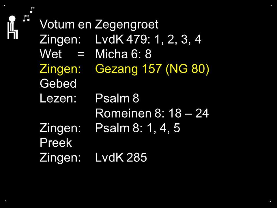 .... Votum en Zegengroet Zingen:LvdK 479: 1, 2, 3, 4 Wet = Micha 6: 8 Zingen:Gezang 157 (NG 80) Gebed Lezen: Psalm 8 Romeinen 8: 18 – 24 Zingen:Psalm