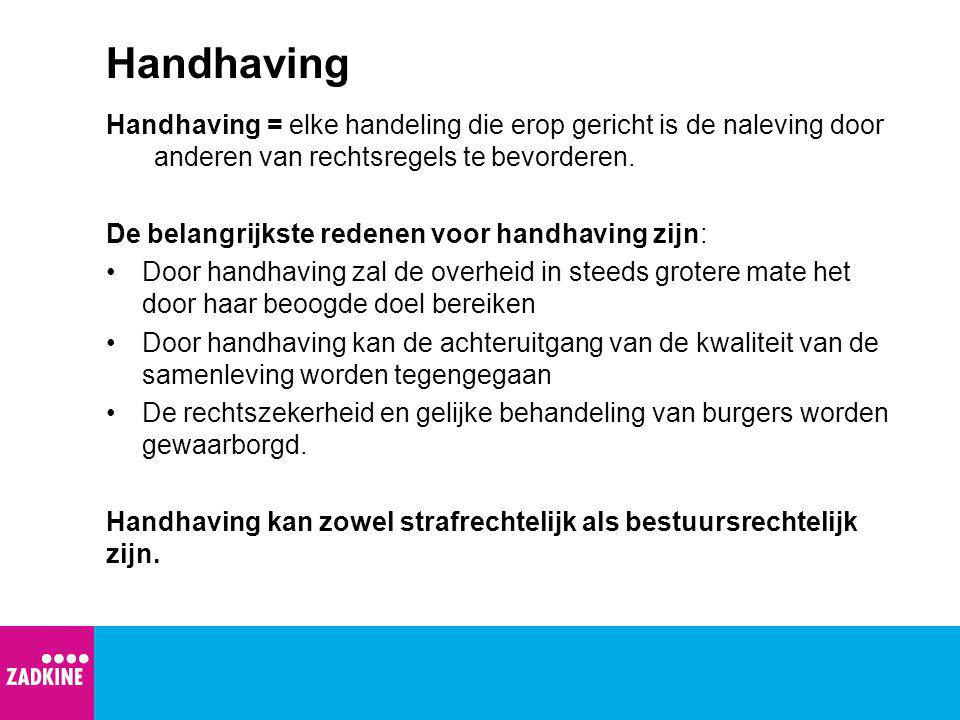Handhaving Handhaving = elke handeling die erop gericht is de naleving door anderen van rechtsregels te bevorderen. De belangrijkste redenen voor hand