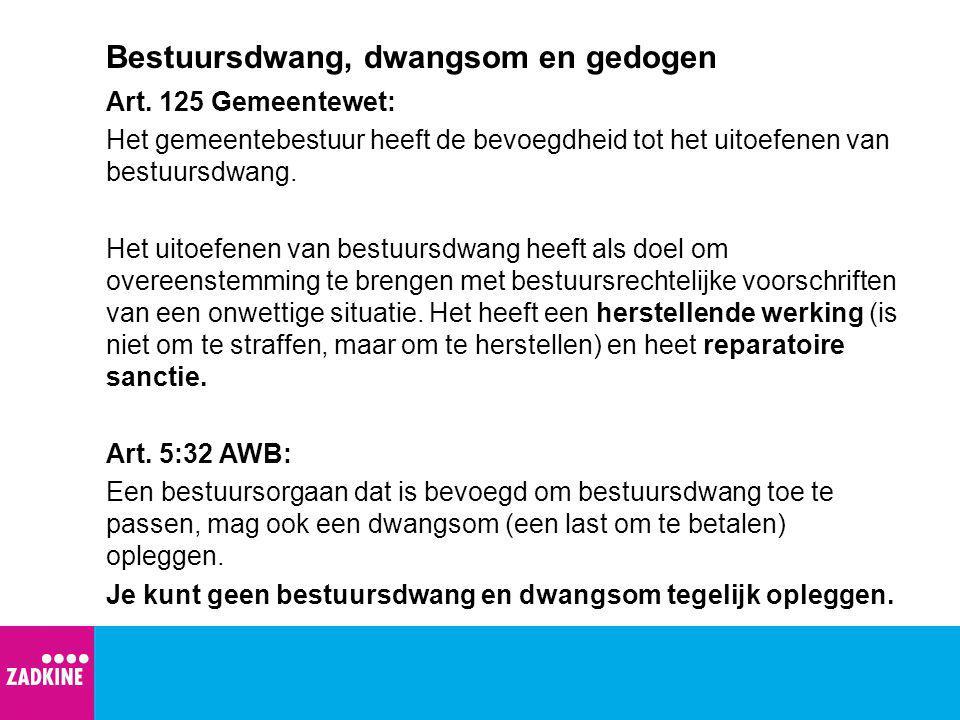 Bestuursdwang, dwangsom en gedogen Art. 125 Gemeentewet: Het gemeentebestuur heeft de bevoegdheid tot het uitoefenen van bestuursdwang. Het uitoefenen