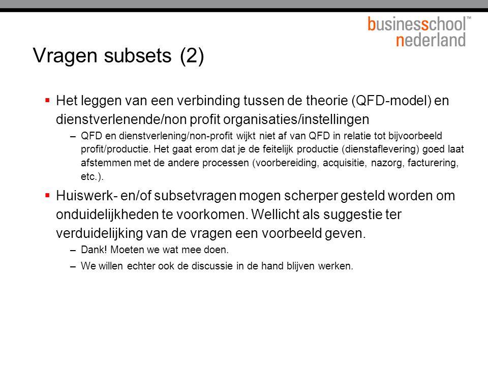 Vragen subsets (2)  Het leggen van een verbinding tussen de theorie (QFD-model) en dienstverlenende/non profit organisaties/instellingen –QFD en dienstverlening/non-profit wijkt niet af van QFD in relatie tot bijvoorbeeld profit/productie.