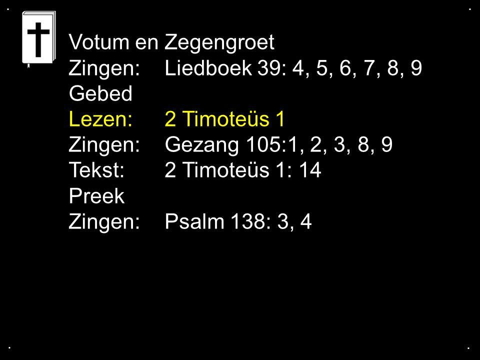 .... Votum en Zegengroet Zingen:Liedboek 39: 4, 5, 6, 7, 8, 9 Gebed Lezen: 2 Timoteüs 1 Zingen:Gezang 105:1, 2, 3, 8, 9 Tekst: 2 Timoteüs 1: 14 Preek