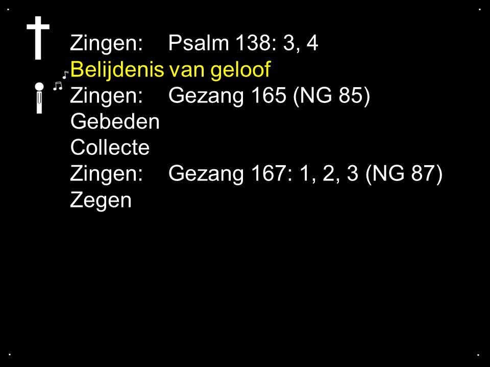 .... Zingen:Psalm 138: 3, 4 Belijdenis van geloof Zingen:Gezang 165 (NG 85) Gebeden Collecte Zingen:Gezang 167: 1, 2, 3 (NG 87) Zegen