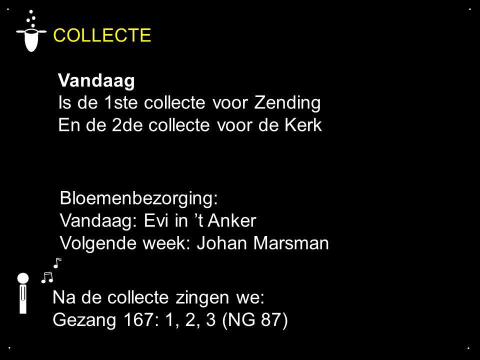 .... COLLECTE Vandaag Is de 1ste collecte voor Zending En de 2de collecte voor de Kerk Na de collecte zingen we: Gezang 167: 1, 2, 3 (NG 87) Bloemenbe