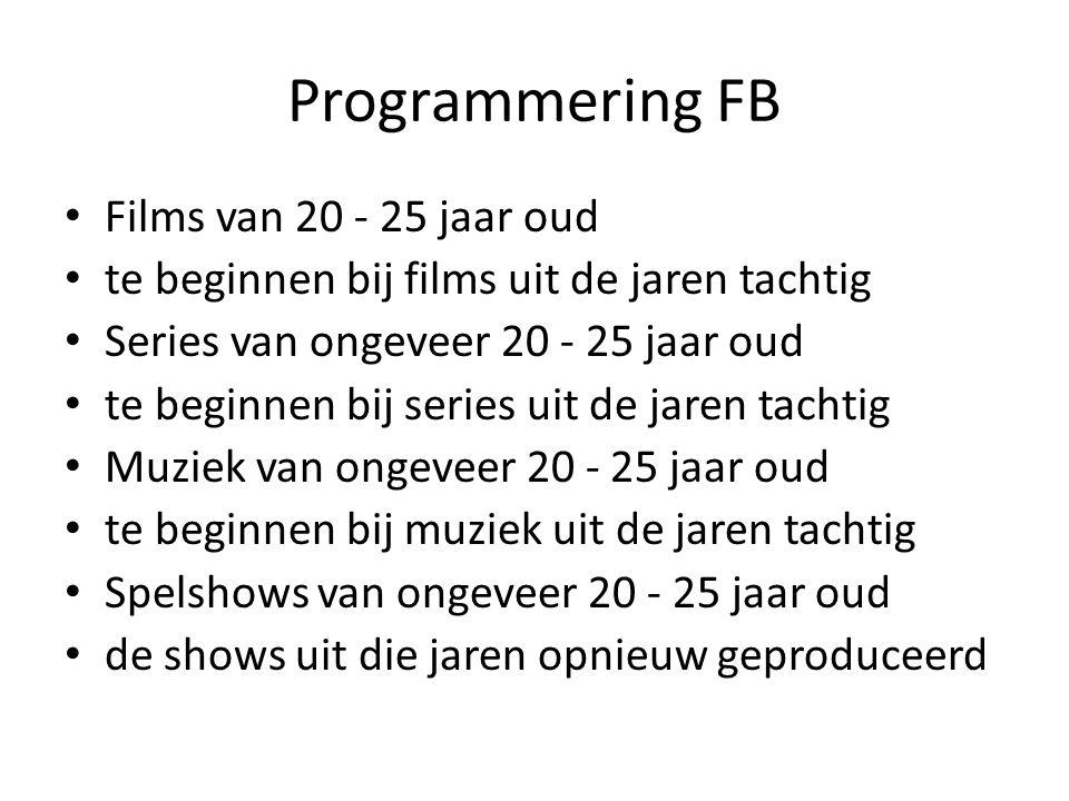 Programmering FB Films van 20 - 25 jaar oud te beginnen bij films uit de jaren tachtig Series van ongeveer 20 - 25 jaar oud te beginnen bij series uit de jaren tachtig Muziek van ongeveer 20 - 25 jaar oud te beginnen bij muziek uit de jaren tachtig Spelshows van ongeveer 20 - 25 jaar oud de shows uit die jaren opnieuw geproduceerd
