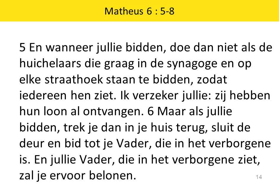 Matheus 6 : 5-8 14 5 En wanneer jullie bidden, doe dan niet als de huichelaars die graag in de synagoge en op elke straathoek staan te bidden, zodat iedereen hen ziet.