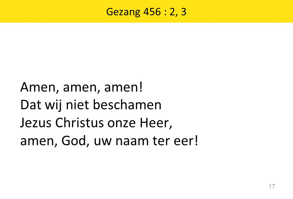 Gezang 456 : 2, 3 17 Amen, amen, amen! Dat wij niet beschamen Jezus Christus onze Heer, amen, God, uw naam ter eer!