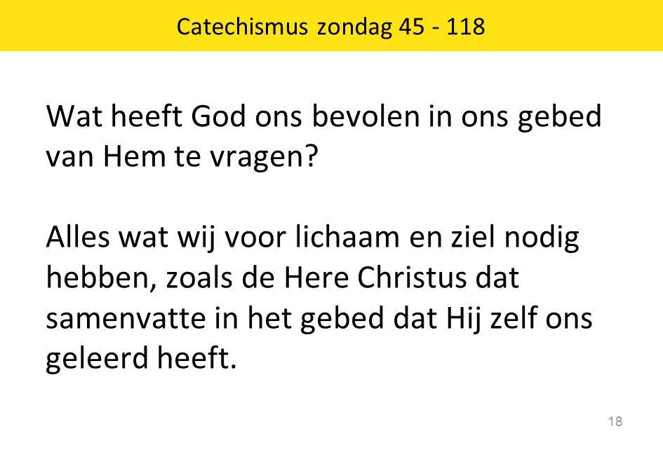 Catechismus zondag 45 - 118 18 Wat heeft God ons bevolen in ons gebed van Hem te vragen? Alles wat wij voor lichaam en ziel nodig hebben, zoals de Her